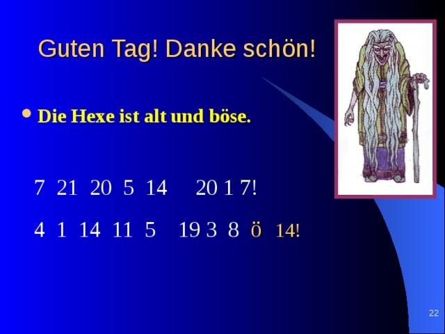 Guten Tag ! Danke sch ö n !   Die Hexe ist alt und böse.  7 21 20 5 14 20 1 7! 4 1 14 11 5 19 3 8 ö 14!