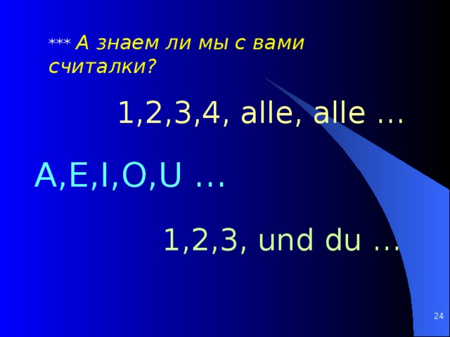 *** А знаем ли мы с вами считалки? 1,2,3,4, alle, alle … A,E,I,O,U … 1,2,3, und du …