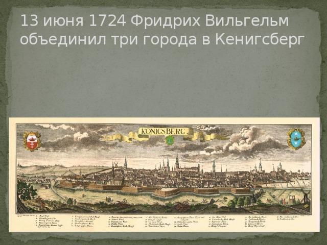 13 июня 1724 Фридрих Вильгельм объединил три города в Кенигсберг