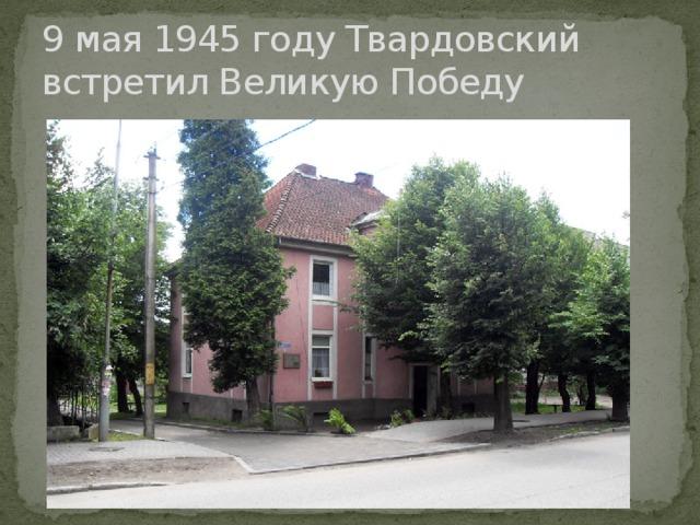9 мая 1945 году Твардовский встретил Великую Победу