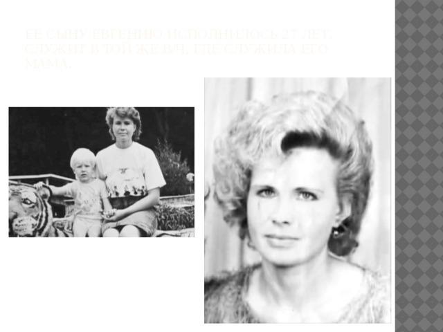 Ее сыну Евгению исполнилось 27 лет. Служит в той же в/ч, где служила его мама.