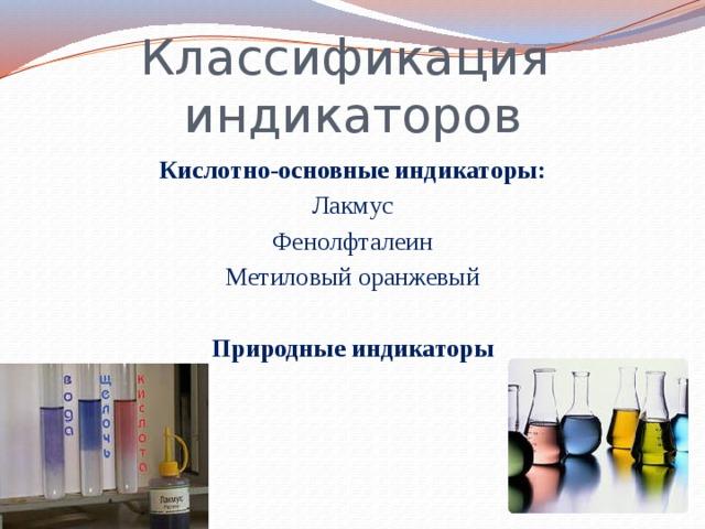 Классификация индикаторов Кислотно-основные индикаторы: Лакмус Фенолфталеин Метиловый оранжевый Природные индикаторы