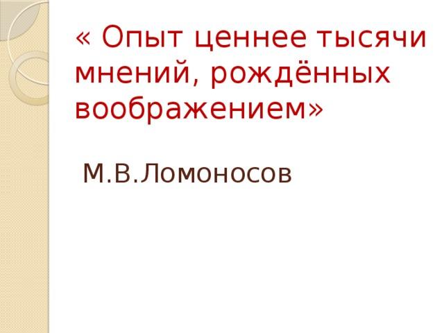« Опыт ценнее тысячи мнений, рождённых воображением»   М.В.Ломоносов