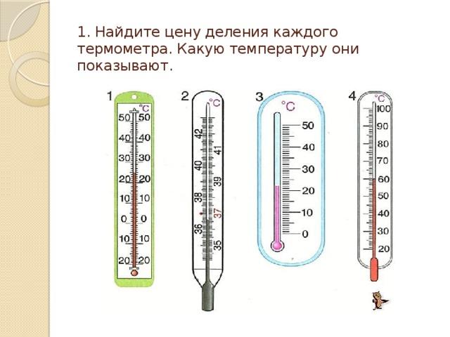 1. Найдите цену деления каждого термометра. Какую температуру они показывают.