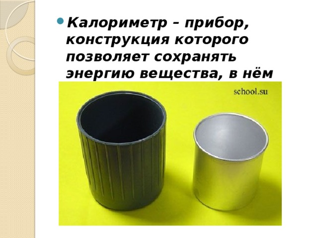 Калориметр – прибор, конструкция которого позволяет сохранять энергию вещества, в нём находящегося.