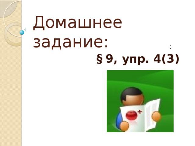Домашнее задание:    :  §  9, упр. 4(3)