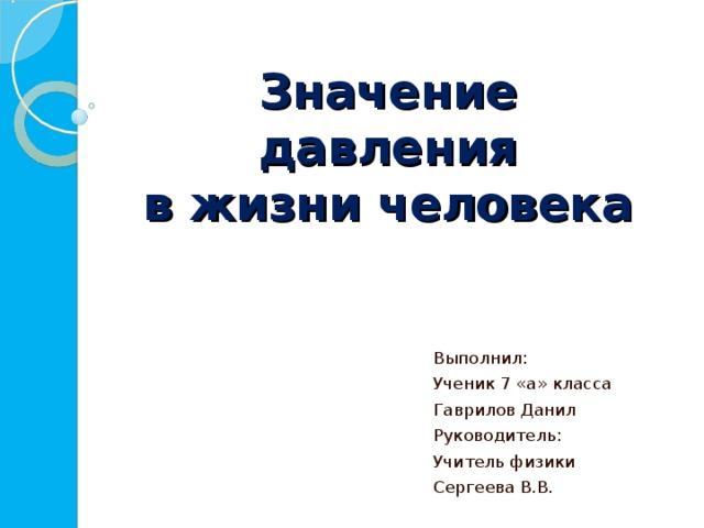 Значение давления  в жизни человека Выполнил: Ученик 7 «а» класса Гаврилов Данил Руководитель: Учитель физики Сергеева В.В.