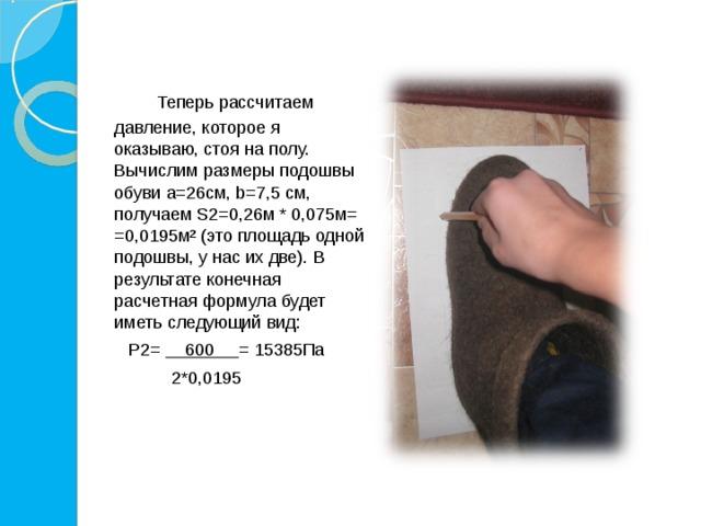 Теперь рассчитаем давление, которое я оказываю, стоя на полу. Вычислим размеры подошвы обуви a=26см, b=7,5 см, получаем S2=0,26м * 0,075м= =0,0195м² (это площадь одной подошвы, у нас их две). В результате конечная расчетная формула будет иметь следующий вид:   P2= 600 = 15385Па  2*0,0195