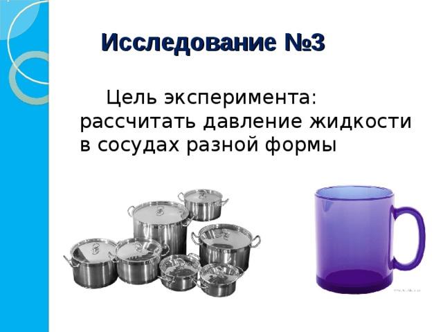 Исследование №3   Цель эксперимента: рассчитать давление жидкости в сосудах разной формы