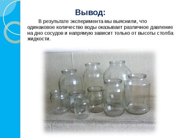 Вывод:   В результате эксперимента мы выяснили, что одинаковое количество воды оказывает различное давление на дно сосудов и напрямую зависит только от высоты столба жидкости.