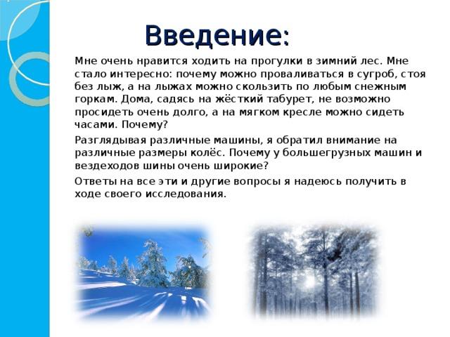 Введение:   Мне очень нравится ходить на прогулки в зимний лес. Мне стало интересно: почему можно проваливаться в сугроб, стоя без лыж, а на лыжах можно скользить по любым снежным горкам. Дома, садясь на жёсткий табурет, не возможно просидеть очень долго, а на мягком кресле можно сидеть часами. Почему?    Разглядывая различные машины, я обратил внимание на различные размеры колёс. Почему у большегрузных машин и вездеходов шины очень широкие?   Ответы на все эти и другие вопросы я надеюсь получить в ходе своего исследования.