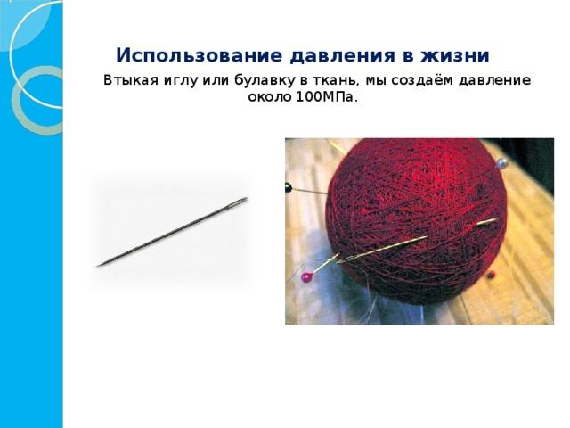 Использование давления в жизни  Втыкая иглу или булавку в ткань, мы создаём давление около  100МПа.
