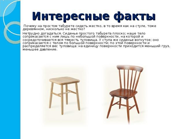 Интересные факты    Почему на простом табурете сидеть жестко, в то время как на стуле, тоже деревянном, нисколько не жестко?   Нетрудно догадаться. Сиденье простого табурета плоско; наше тело соприкасается с ним лишь по небольшой поверхности, на которой и сосредоточивается вся тяжесть туловища. У стула же сиденье вогнутое; оно соприкасается с телом по большой поверхности; по этой поверхности и распределяется вес туловища: на единицу поверхности приходится меньший груз, меньшее давление.