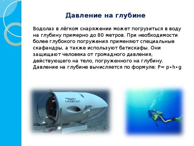 Давление на глубине  Водолаз в лёгком снаряжении может погрузиться в воду на глубину примерно до 80 метров. При необходимости более глубокого погружения применяют специальные скафандры, а также используют батискафы. Они защищают человека от громадного давления, действующего на тело, погруженного на глубину.  Давление на глубине вычисляется по формуле: P= p∙h∙g