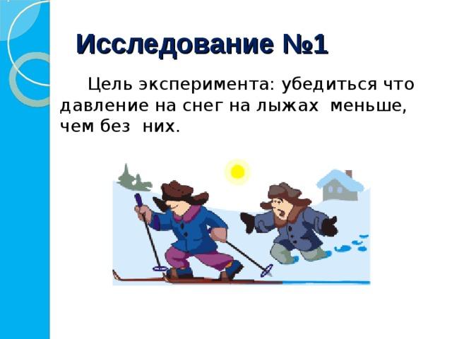 Исследование №1   Цель эксперимента: убедиться что давление на снег на лыжах меньше, чем без них.
