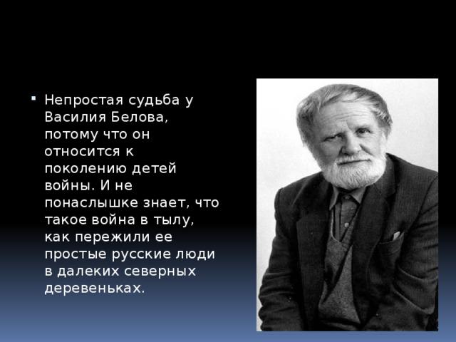 Непростая судьба у Василия Белова, потому что он относится к поколению детей войны. И не понаслышке знает, что такое война в тылу, как пережили ее простые русские люди в далеких северных деревеньках.