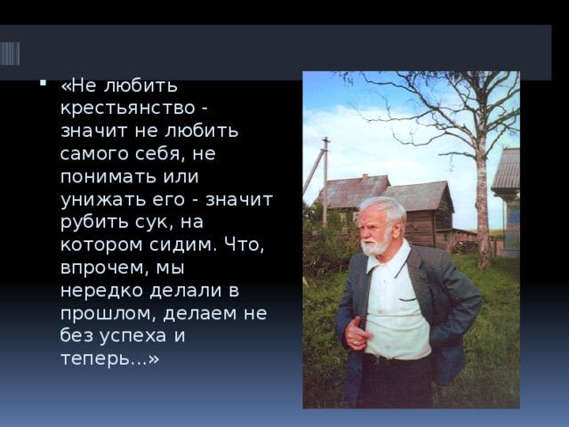 «Не любить крестьянство - значит не любить самого себя, не понимать или унижать его - значит рубить сук, на котором сидим. Что, впрочем, мы нередко делали в прошлом, делаем не без успеха и теперь...»