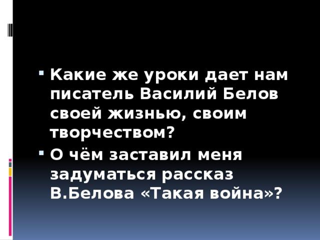 Какие же уроки дает нам писатель Василий Белов своей жизнью, своим творчеством? О чём заставил меня задуматься рассказ В.Белова «Такая война»?