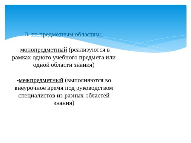 3. по предметным областям:   - монопредметный (реализуются в рамках одного учебного предмета или одной области знания)   - межпредметный (выполняются во внеурочное время под руководством специалистов из разных областей знания)