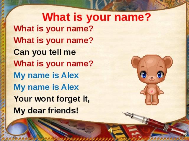 What is your name? What is your name? What is your name? Can you tell me What is your name? My name is Alex My name is Alex Your wont forget it, My dear friends!