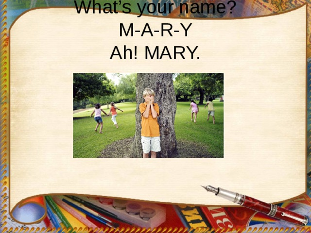 What's your name?  M-A-R-Y  Ah! MARY.