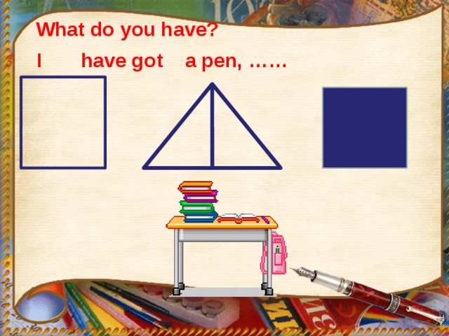 What do you have?  I have got a pen, ……
