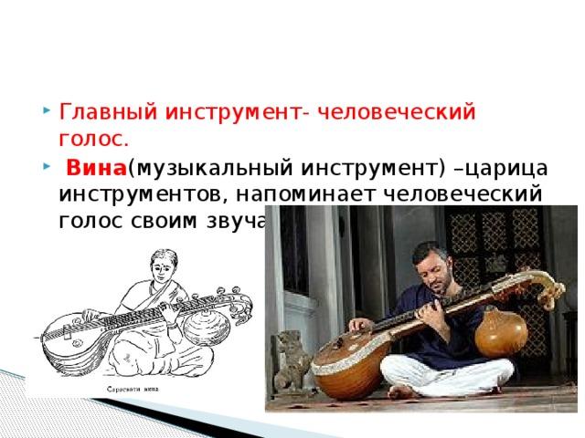 Главный инструмент- человеческий голос.  Вина (музыкальный инструмент) –царица инструментов, напоминает человеческий голос своим звучанием.