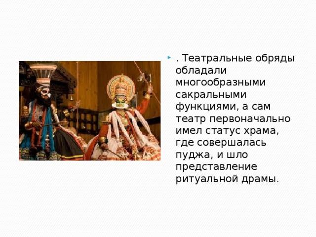 . Театральные обряды обладали многообразными сакральными функциями, а сам театр первоначально имел статус храма, где совершалась пуджа, и шло представление ритуальной драмы.