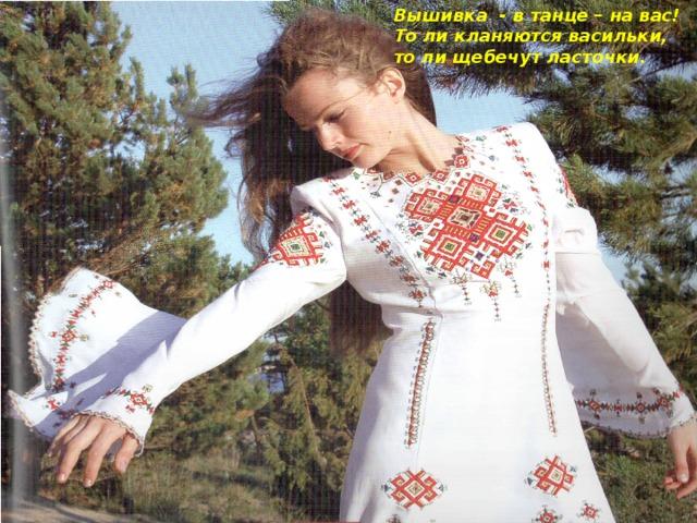 Вышивка - в танце – на вас!  То ли кланяются васильки,  то ли щебечут ласточки.