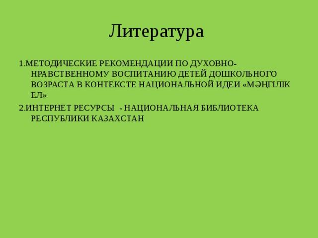 Литература 1.МЕТОДИЧЕСКИЕ РЕКОМЕНДАЦИИ ПО ДУХОВНО-НРАВСТВЕННОМУ ВОСПИТАНИЮ ДЕТЕЙ ДОШКОЛЬНОГО ВОЗРАСТА В КОНТЕКСТЕ НАЦИОНАЛЬНОЙ ИДЕИ «МӘҢГІЛІК ЕЛ» 2.ИНТЕРНЕТ РЕСУРСЫ - НАЦИОНАЛЬНАЯ БИБЛИОТЕКА РЕСПУБЛИКИ КАЗАХСТАН