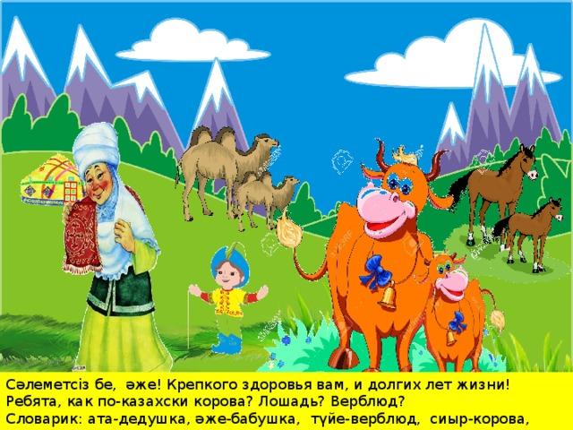 Сәлеметсіз бе, әже! Крепкого здоровья вам, и долгих лет жизни! Ребята, как по-казахски корова? Лошадь? Верблюд? Словарик: ата-дедушка, әже-бабушка, түйе-верблюд, сиыр-корова, жылқы лошадь.
