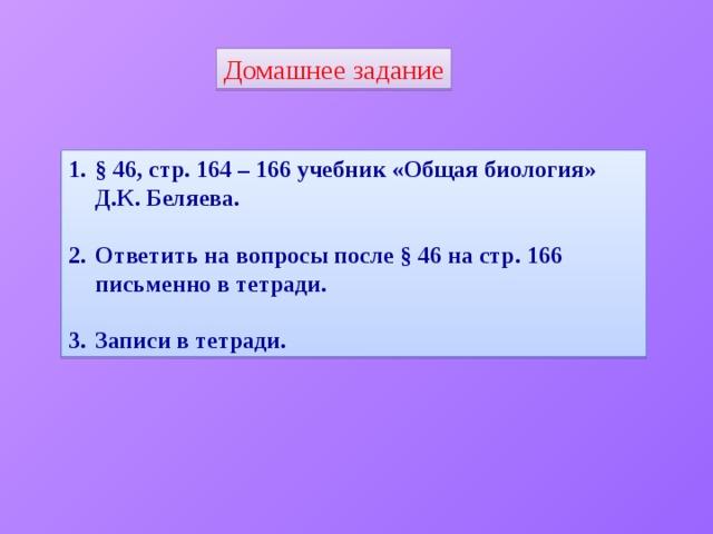 Домашнее задание § 46, стр. 164 – 166 учебник «Общая биология» Д.К. Беляева.  Ответить на вопросы после § 46 на стр. 166 письменно в тетради.