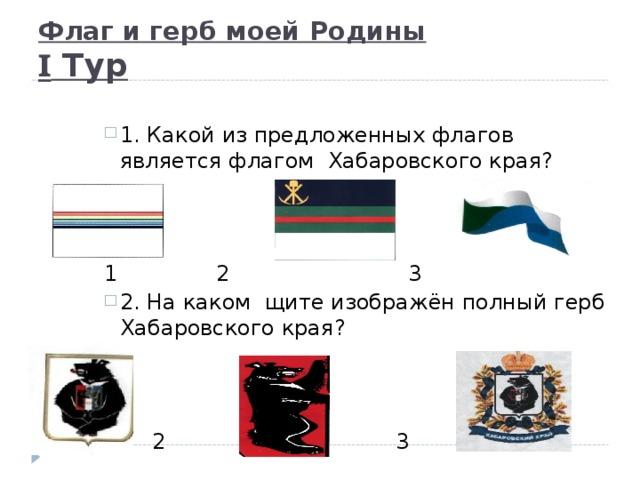 Флаг и герб моей Родины  I Тур 1. Какой из предложенных флагов является флагом Хабаровского края?    1. Какой из предложенных флагов является флагом Хабаровского края?    1. Какой из предложенных флагов является флагом Хабаровского края?    1. Какой из предложенных флагов является флагом Хабаровского края?    1. Какой из предложенных флагов является флагом Хабаровского края?    1    2    3 1    2    3 1    2    3 1    2    3 1    2    3 2. На каком щите изображён полный герб Хабаровского края?   2. На каком щите изображён полный герб Хабаровского края?   2. На каком щите изображён полный герб Хабаровского края?   2. На каком щите изображён полный герб Хабаровского края?   2. На каком щите изображён полный герб Хабаровского края?   1   2   3  1   2   3  1   2   3  1   2   3  1   2   3