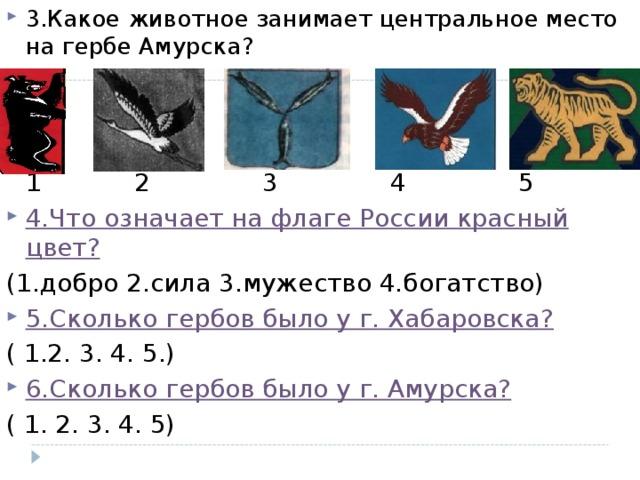 3.Какое животное занимает центральное место на гербе Амурска?     1   2   3   4   5 4.Что означает на флаге России красный цвет? (1.добро 2.сила 3.мужество 4.богатство) 5.Сколько гербов было у г. Хабаровска? ( 1.2. 3. 4. 5.) 6.Сколько гербов было у г. Амурска?