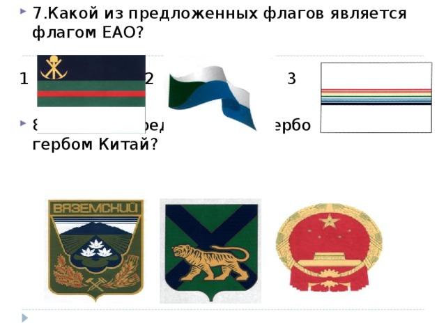 7.Какой из предложенных флагов является флагом ЕАО?  1    2    3 8.Какой из предложенных гербов является гербом Китай?