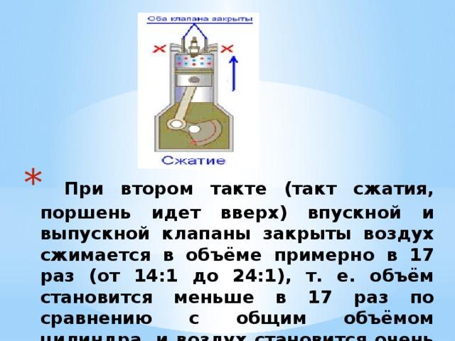 При втором такте (такт сжатия, поршень идет вверх) впускной и выпускной клапаны закрыты воздух сжимается в объёме примерно в 17 раз (от 14:1 до 24:1), т. е. объём становится меньше в 17 раз по сравнению с общим объёмом цилиндра, и воздух становится очень горячим.