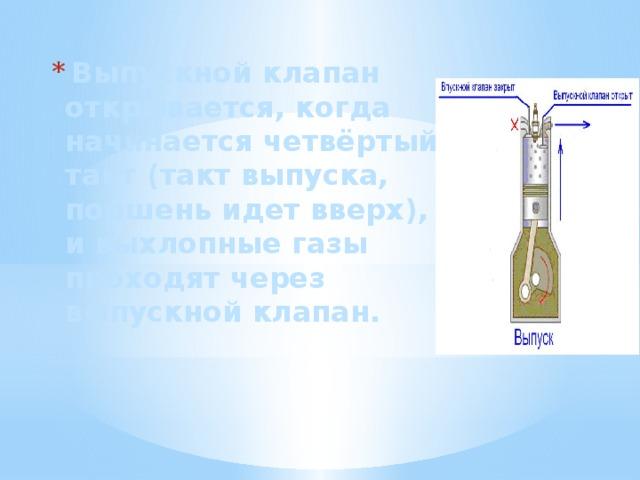 Выпускной клапан открывается, когда начинается четвёртый такт (такт выпуска, поршень идет вверх), и выхлопные газы проходят через выпускной клапан.