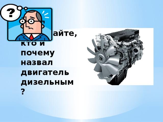 Подумайте, кто и почему назвал двигатель дизельным?