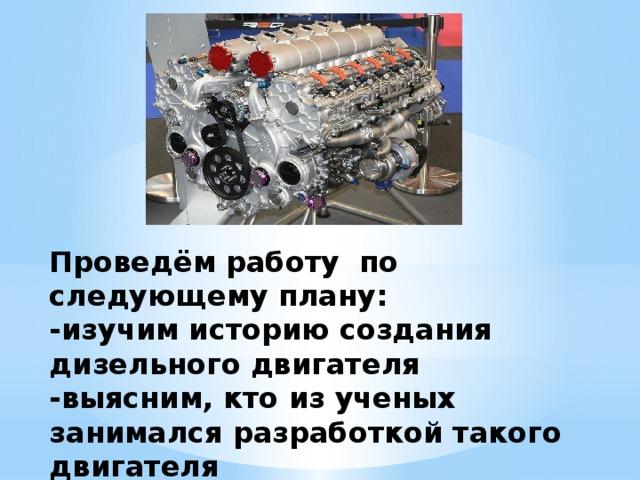 Проведём работу по следующему плану:  -изучим историю создания дизельного двигателя  -выясним, кто из ученых занимался разработкой такого двигателя