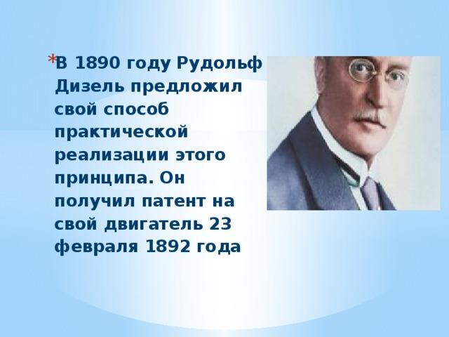 В 1890 году Рудольф Дизель предложил свой способ практической реализации этого принципа. Он получил патент на свой двигатель 23 февраля 1892 года