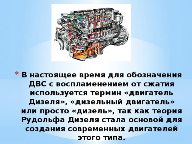 В настоящее время для обозначения ДВС с воспламенением от сжатия используется термин «двигатель Дизеля», «дизельный двигатель» или просто «дизель», так как теория Рудольфа Дизеля стала основой для создания современных двигателей этого типа.