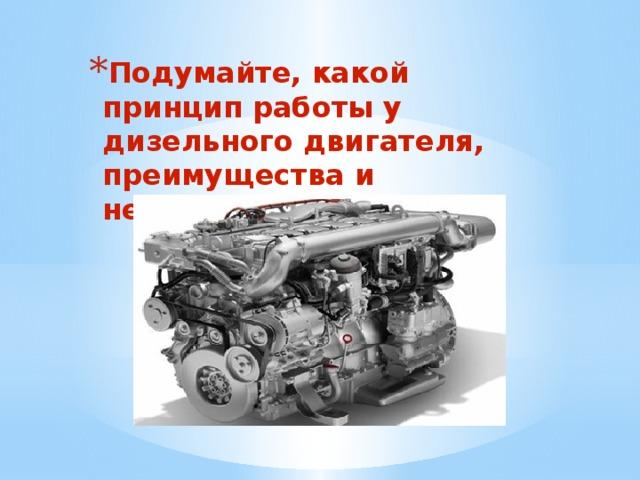Подумайте, какой принцип работы у дизельного двигателя, преимущества и недостатки