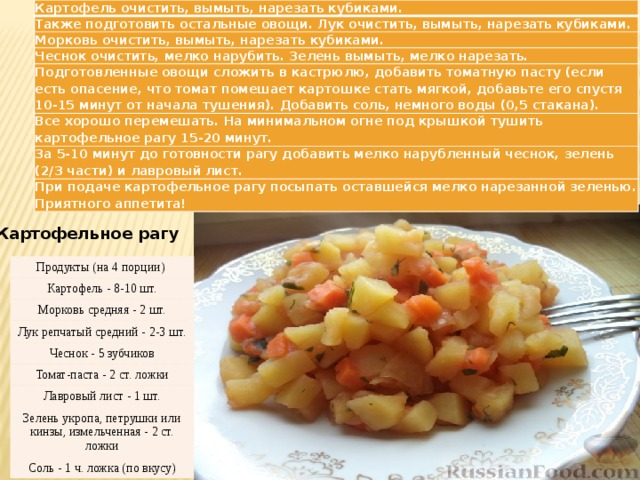 Картофель очистить, вымыть, нарезать кубиками. Также подготовить остальные овощи. Лук очистить, вымыть, нарезать кубиками. Морковь очистить, вымыть, нарезать кубиками. Чеснок очистить, мелко нарубить. Зелень вымыть, мелко нарезать. Подготовленные овощи сложить в кастрюлю, добавить томатную пасту (если есть опасение, что томат помешает картошке стать мягкой, добавьте его спустя 10-15 минут от начала тушения). Добавить соль, немного воды (0,5 стакана). Все хорошо перемешать. На минимальном огне под крышкой тушить картофельное рагу 15-20 минут. За 5-10 минут до готовности рагу добавить мелко нарубленный чеснок, зелень (2/3 части) и лавровый лист. При подаче картофельное рагу посыпать оставшейся мелко нарезанной зеленью.  Приятного аппетита! Картофельное рагу Продукты (на 4 порции) Картофель - 8-10 шт. Морковь средняя - 2 шт. Лук репчатый средний - 2-3 шт. Чеснок - 5 зубчиков Томат-паста - 2 ст. ложки Лавровый лист - 1 шт. Зелень укропа, петрушки или кинзы, измельченная - 2 ст. ложки Соль - 1 ч. ложка (по вкусу)