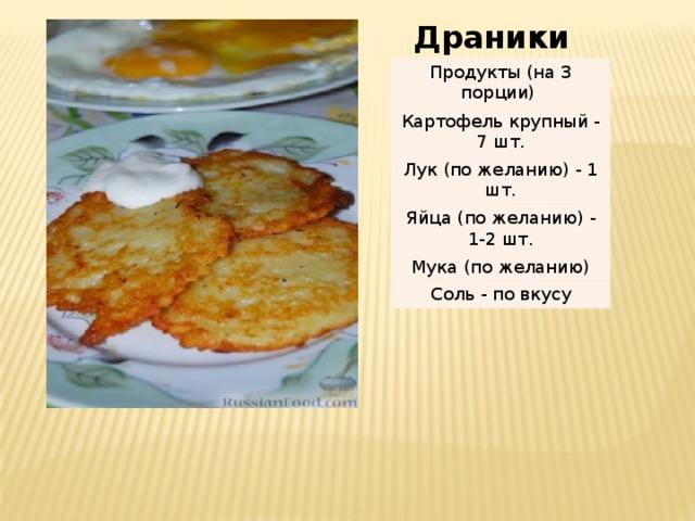 Драники Продукты (на 3 порции) Картофель крупный - 7 шт. Лук (по желанию) - 1 шт. Яйца (по желанию) - 1-2 шт. Мука (по желанию) Соль - по вкусу