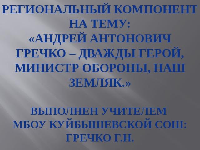 Региональный компонент на тему: «Андрей Антонович Гречко – дважды герой, министр обороны, наш земляк.»  Выполнен учителем Мбоу куйбышевской сош: Гречко Г.н.