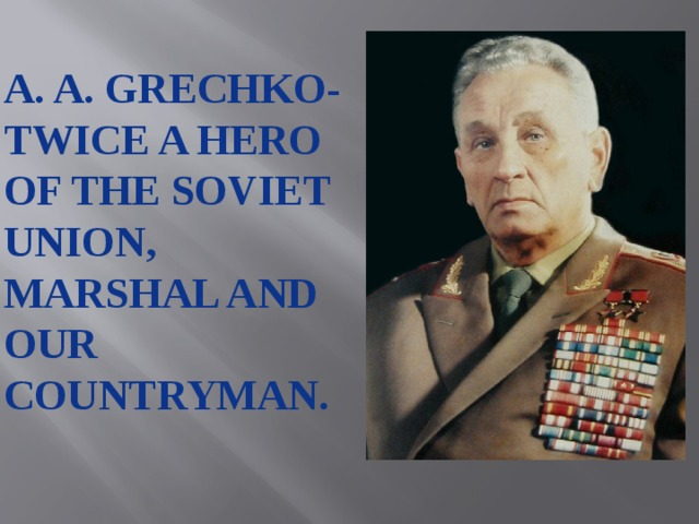 A. A. grechko- twice a hero of the soviet union, marshal and our countryman.