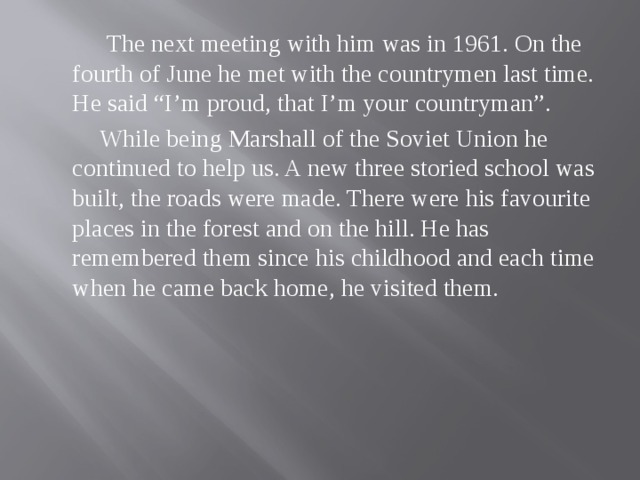 """The next meeting with him was in 1961. On the fourth of June he met with the countrymen last time. He said """"I'm proud, that I'm your countryman"""".  While being Marshall of the Soviet Union he continued to help us. A new three storied school was built, the roads were made. There were his favourite places in the forest and on the hill. He has remembered them since his childhood and each time when he came back home, he visited them."""