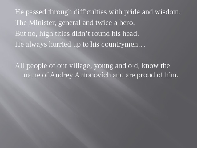 He passed through difficulties with pride and wisdom. The Minister, general and twice a hero. But no, high titles didn't round his head. He always hurried up to his countrymen… All people of our village, young and old, know the name of Andrey Antonovich and are proud of him.