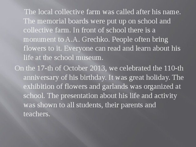 The local collective farm was called after his name. The memorial boards were put up on school and collective farm. In front of school there is a monument to A.A. Grechko. People often bring flowers to it. Everyone can read and learn about his life at the school museum. On the 17-th of October 2013, we celebrated the 110-th anniversary of his birthday. It was great holiday. The exhibition of flowers and garlands was organized at school. The presentation about his life and activity was shown to all students, their parents and teachers.
