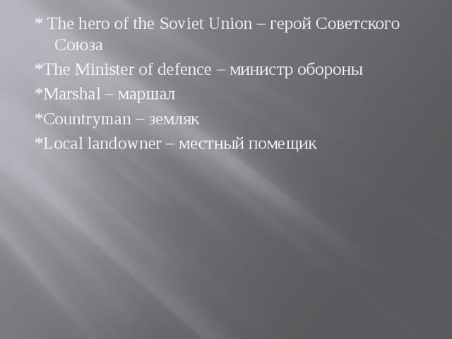 * The hero of the Soviet Union – герой Советского Союза *The Minister of defence – министр обороны *Marshal – маршал *Countryman – земляк *Local landowner – местный помещик
